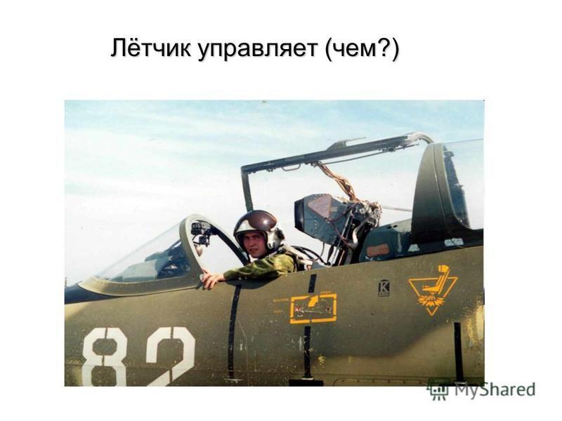 Лётчик управляет (чем?) Лётчик управляет (чем?)