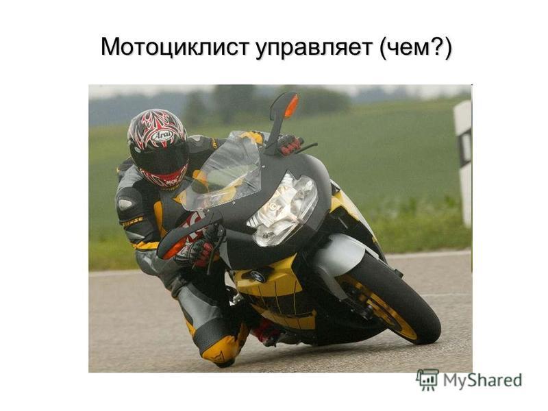 Мотоциклист управляет (чем?) Мотоциклист управляет (чем?)