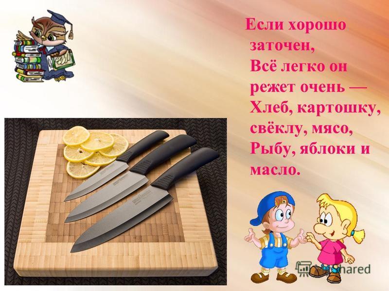 Е сли хорошо заточен, Всё легко он режет очень Хлеб, картошку, свёклу, мясо, Рыбу, яблоки и масло.