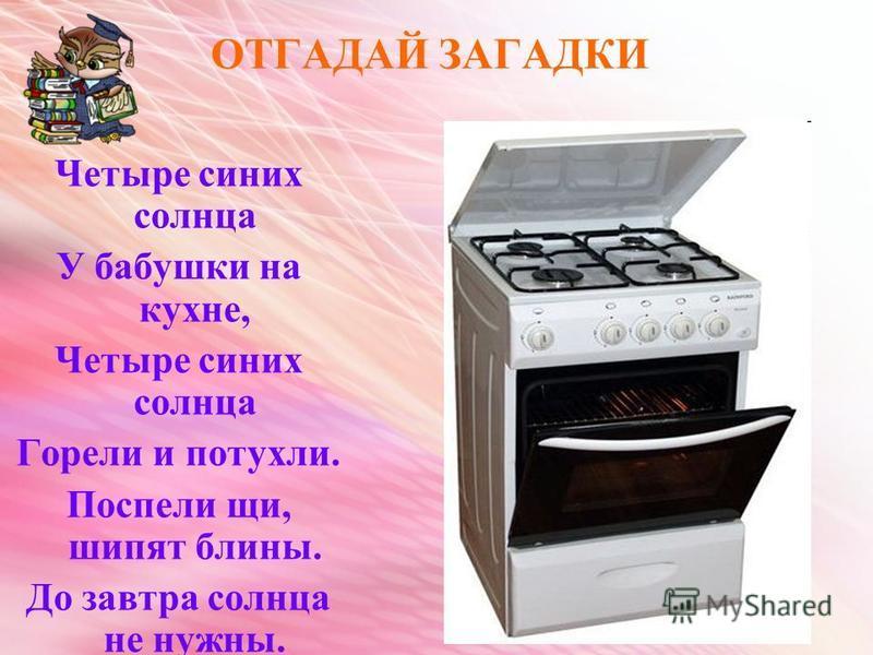 ОТГАДАЙ ЗАГАДКИ Четыре синих солнца У бабушки на кухне, Четыре синих солнца Горели и потухли. Поспели щи, шипят блины. До завтра солнца не нужны.