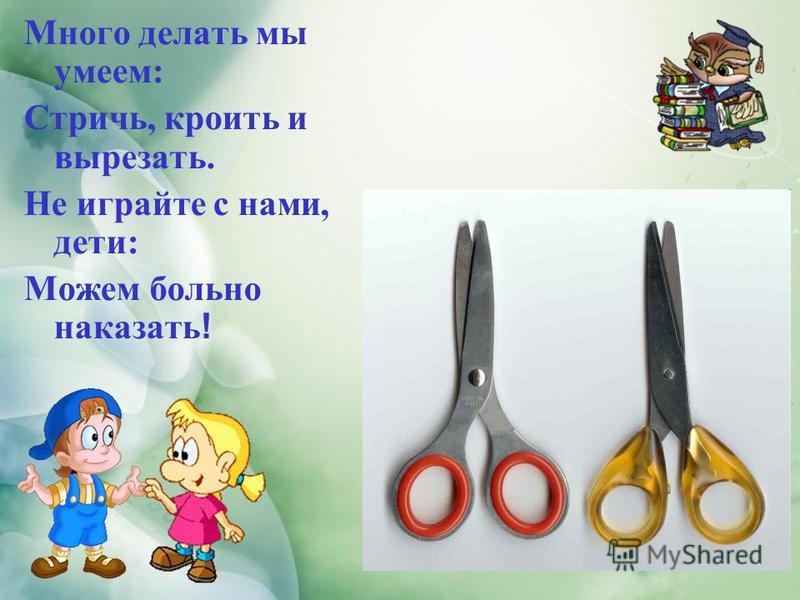 Много делать мы умеем: Стричь, кроить и вырезать. Не играйте с нами, дети: Можем больно наказать !