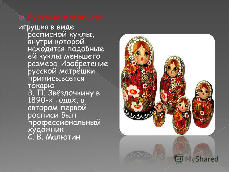 Русские матрешки игрушка в виде расписной куклы, внутри которой находятся подобные ей куклы меньшего размера. Изобретение русской матрёшки приписывается токарю В. П. Звёздочкину в 1890-х годах, а автором первой росписи был профессиональный художник С