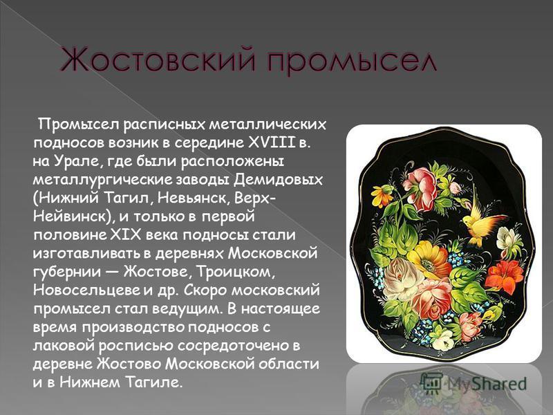 Промысел расписных металлических подносов возник в середине XVIII в. на Урале, где были расположены металлургические заводы Демидовых (Нижний Тагил, Невьянск, Верх- Нейвинск), и только в первой половине XIX века подносы стали изготавливать в деревнях