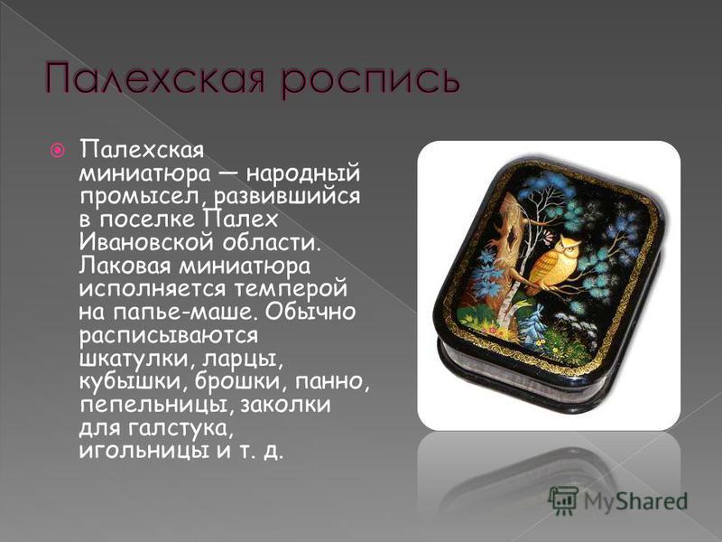Палехская миниатюра народный промысел, развившийся в поселке Палех Ивановской области. Лаковая миниатюра исполняется темперой на папье-маше. Обычно расписываются шкатулки, ларцы, кубышки, брошки, панно, пепельницы, заколки для галстука, игольницы и т