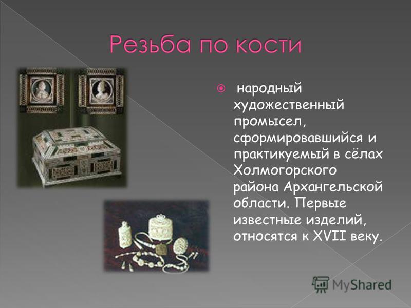 народный художественный промысел, сформировавшийся и практикуемый в сёлах Холмогорского района Архангельской области. Первые известные изделий, относятся к XVII веку.