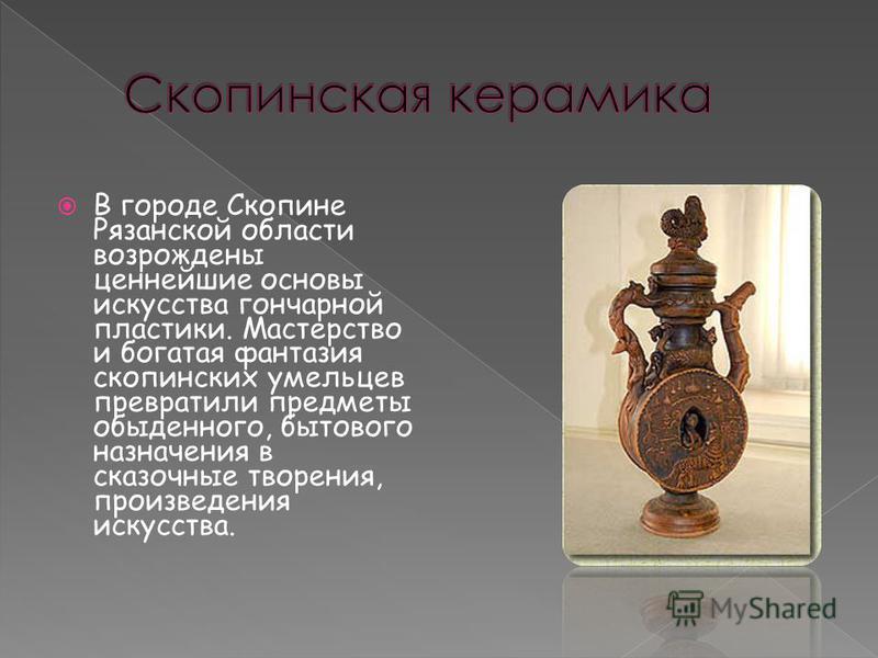 В городе Скопине Рязанской области возрождены ценнейшие основы искусства гончарной пластики. Мастерство и богатая фантазия скопинских умельцев превратили предметы обыденного, бытового назначения в сказочные творения, произведения искусства.