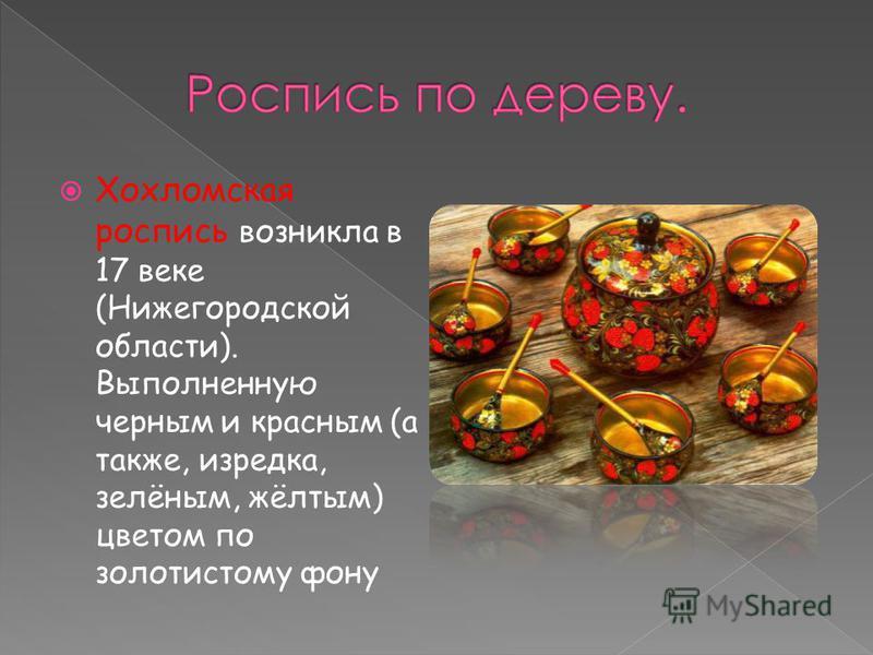 Хохломская роспись возникла в 17 веке (Нижегородской области). Выполненную черным и красным (а также, изредка, зелёным, жёлтым) цветом по золотистому фону