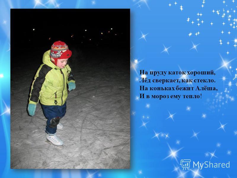 На пруду каток хороший, Лёд сверкает, как стекло. На коньках бежит Алёша, И в мороз ему тепло!