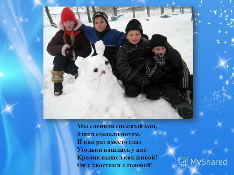 Мы слепили снежный ком, Ушки сделали потом, И как раз вместо глаз Угольки нашлись у нас. Кролик вышел как живой! Он с хвостом и с головой!