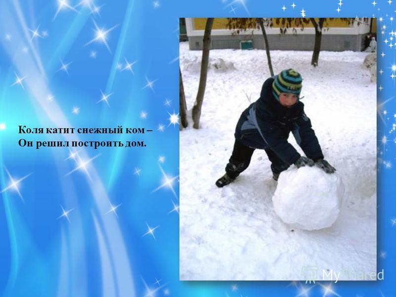 Коля катит снежный ком – Он решил построить дом.