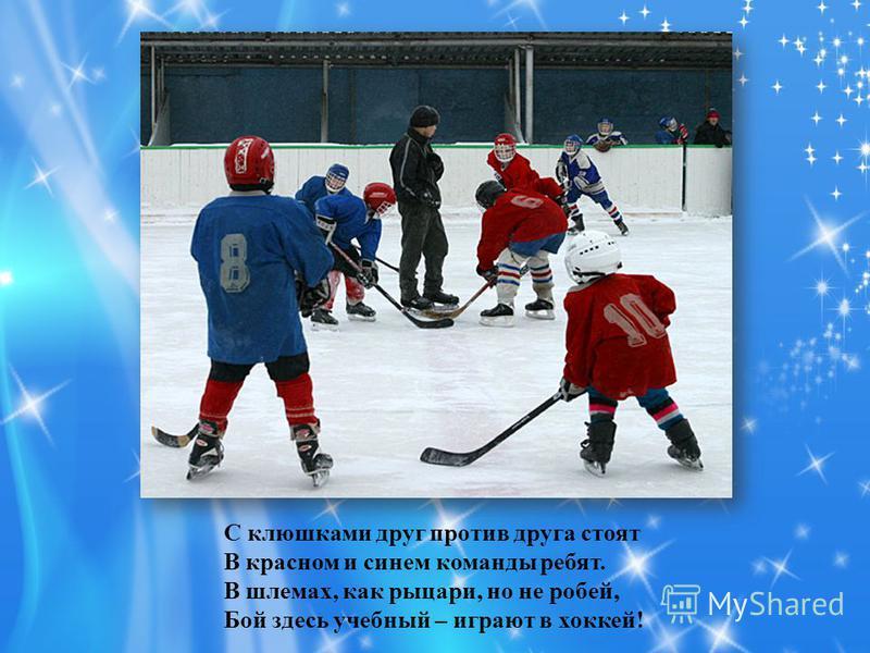 С клюшками друг против друга стоят В красном и синем команды ребят. В шлемах, как рыцари, но не робей, Бой здесь учебный – играют в хоккей!