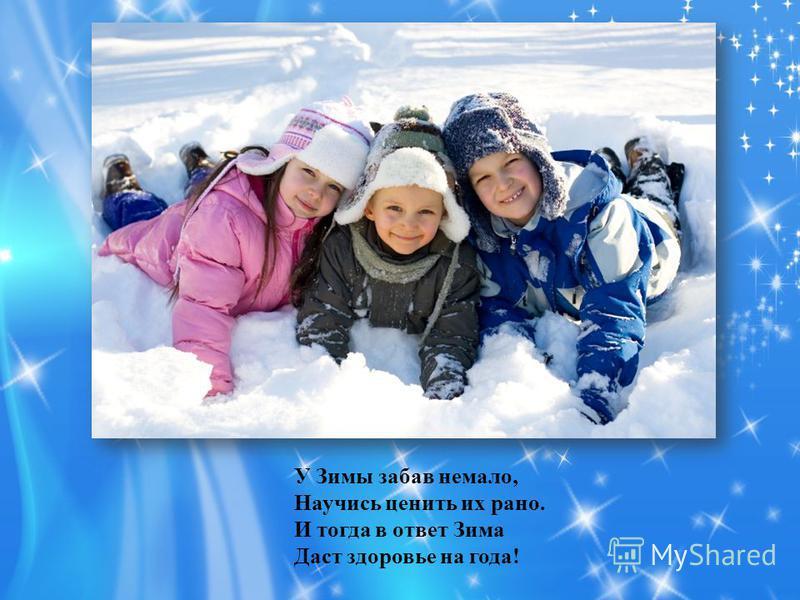У Зимы забав немало, Научись ценить их рано. И тогда в ответ Зима Даст здоровье на года!