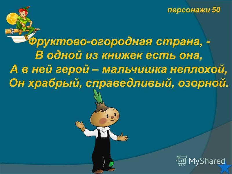 персонажи 50 Фруктово-огородная страна, - В одной из книжек есть она, А в ней герой – мальчишка неплохой, Он храбрый, справедливый, озорной.