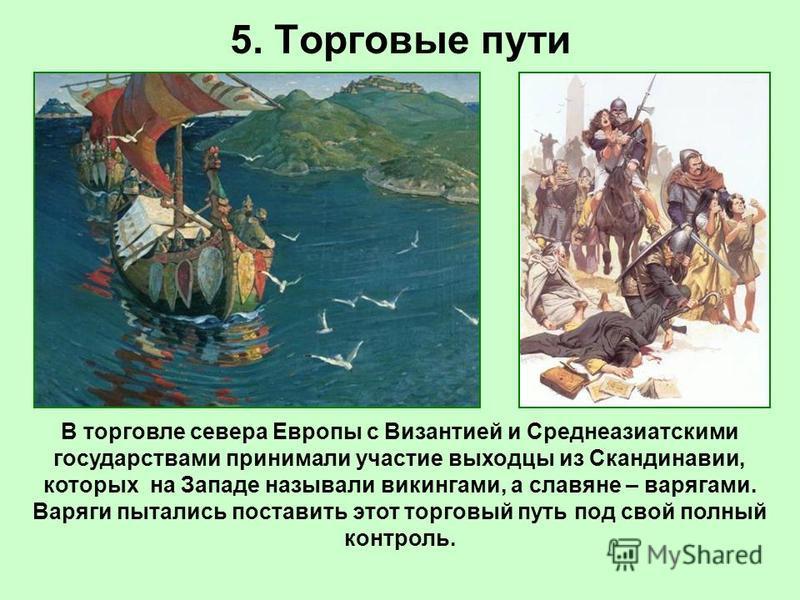 5. Торговые пути В торговле севера Европы с Византией и Среднеазиатскими государствами принимали участие выходцы из Скандинавии, которых на Западе называли викингами, а славяне – варягами. Варяги пытались поставить этот торговый путь под свой полный