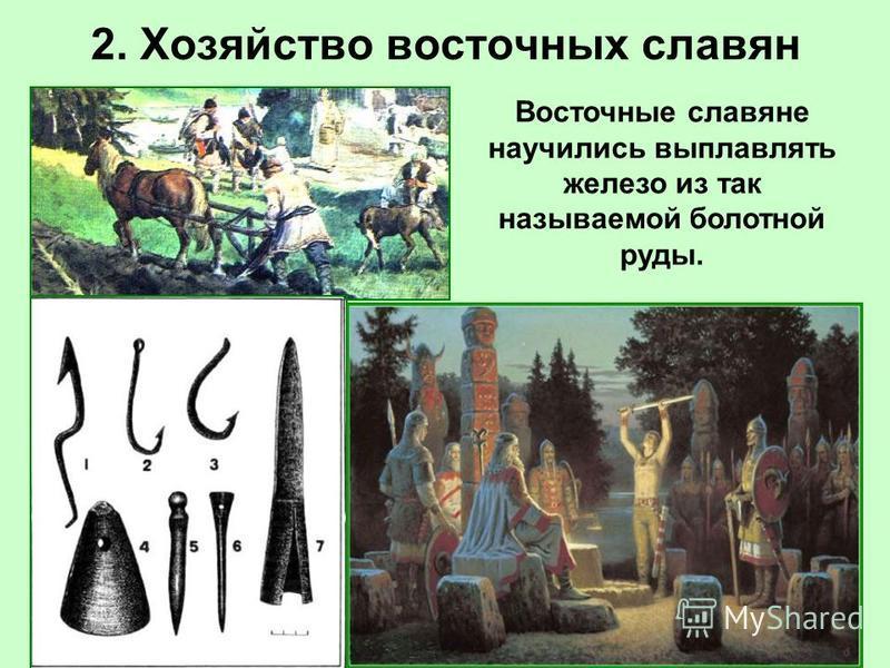 2. Хозяйство восточных славян Восточные славяне научились выплавлять железо из так называемой болотной руды.