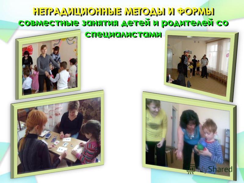 НЕТРАДИЦИОННЫЕ МЕТОДЫ И ФОРМЫ НЕТРАДИЦИОННЫЕ МЕТОДЫ И ФОРМЫ совместные занятия детей и родителей со специалистами