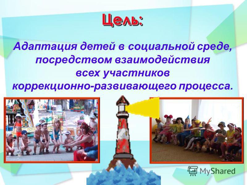 Цель:Цель: Адаптация детей в социальной среде, посредством взаимодействия всех участников коррекционно-развивающего процесса.