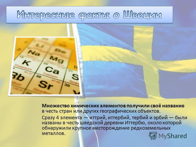 Множество химических элементов получили своё название в честь стран или других географических объектов. Сразу 4 элемента иттрий, иттербий, тербий и эрбий были названы в честь шведской деревни Иттербю, около которой обнаружили крупное месторождение ре