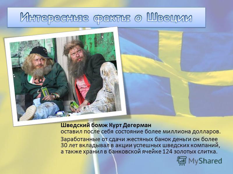Шведский бомж Курт Дегерман оставил после себя состояние более миллиона долларов. Заработанные от сдачи жестяных банок деньги он более 30 лет вкладывал в акции успешных шведских компаний, а также хранил в банковской ячейке 124 золотых слитка.