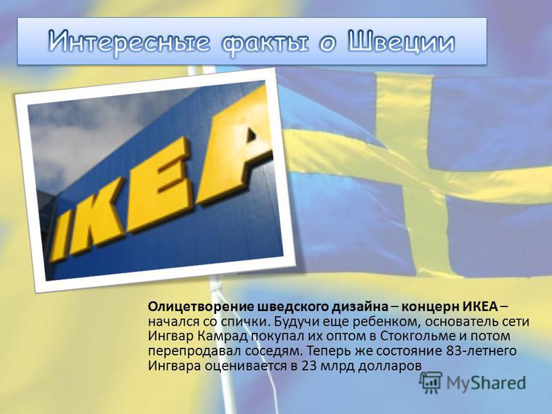 Олицетворение шведского дизайна – концерн ИКЕА – начался со спички. Будучи еще ребенком, основатель сети Ингвар Камрад покупал их оптом в Стокгольме и потом перепродавал соседям. Теперь же состояние 83-летнего Ингвара оценивается в 23 млрд долларов