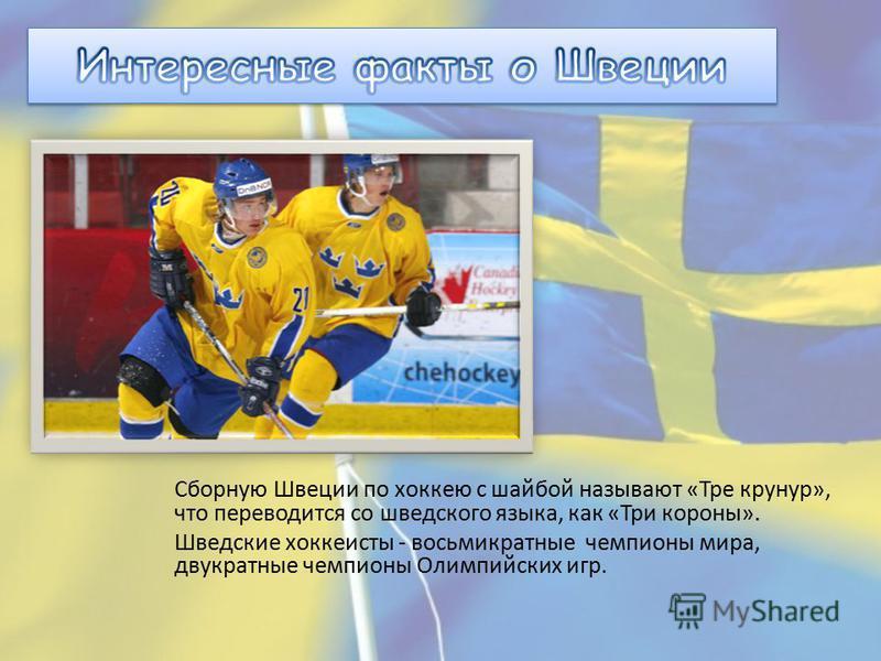Сборную Швеции по хоккею с шайбой называют «Тре крунур», что переводится со шведского языка, как «Три короны». Шведские хоккеисты - восьмикратные чемпионы мира, двукратные чемпионы Олимпийских игр.