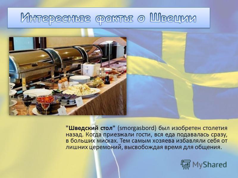 Шведский стол (smorgasbord) был изобретен столетия назад. Когда приезжали гости, вся еда подавалась сразу, в больших мисках. Тем самым хозяева избавляли себя от лишних церемоний, высвобождая время для общения.