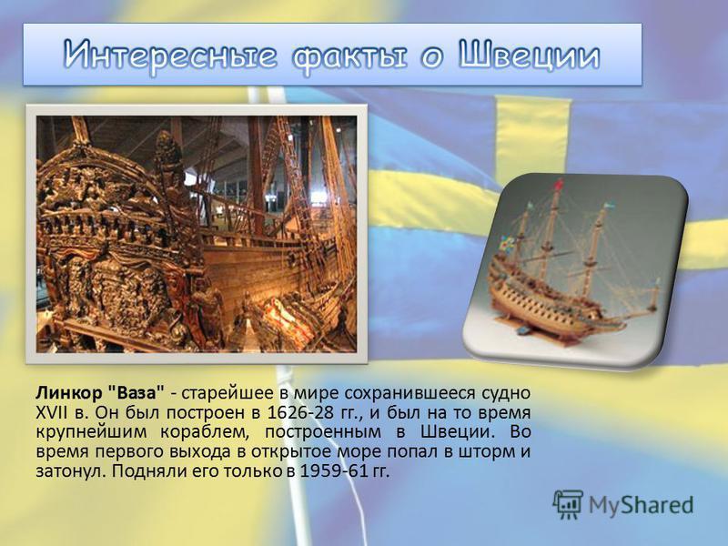 Линкор Ваза - старейшее в мире сохранившееся судно XVII в. Он был построен в 1626-28 гг., и был на то время крупнейшим кораблем, построенным в Швеции. Во время первого выхода в открытое море попал в шторм и затонул. Подняли его только в 1959-61 гг.