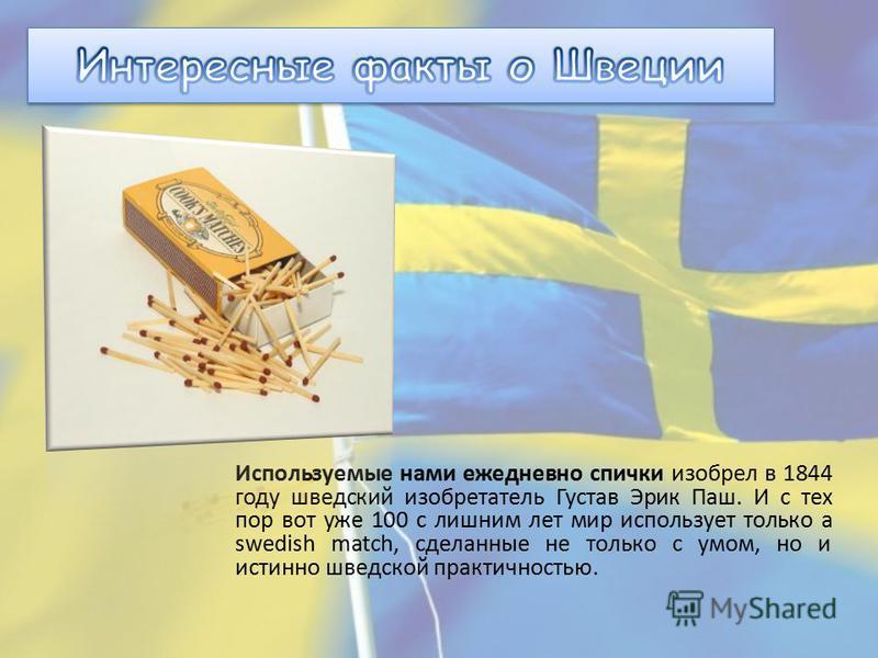 Используемые нами ежедневно спички изобрел в 1844 году шведский изобретатель Густав Эрик Паш. И с тех пор вот уже 100 с лишним лет мир использует только а swedish match, сделанные не только с умом, но и истинно шведской практичностью.