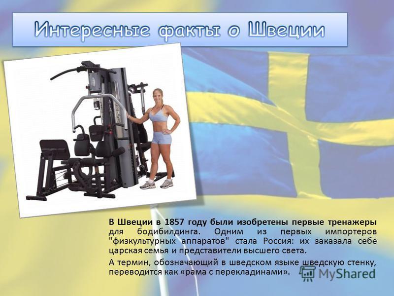В Швеции в 1857 году были изобретены первые тренажеры для бодибилдинга. Одним из первых импортеров