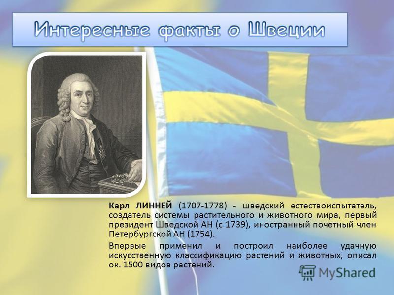 Карл ЛИННЕЙ (1707-1778) - шведский естествоиспытатель, создатель системы растительного и животного мира, первый президент Шведской АН (с 1739), иностранный почетный член Петербургской АН (1754). Впервые применил и построил наиболее удачную искусствен