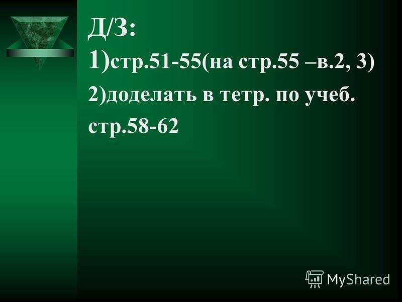 Д/З: 1) стр.51-55(на стр.55 –в.2, 3) 2)доделать в тетр. по учеб. стр.58-62
