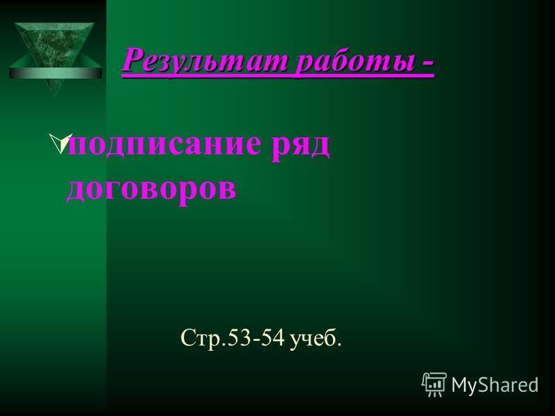 Результат работы - подписание ряд договоров Стр.53-54 учеб.