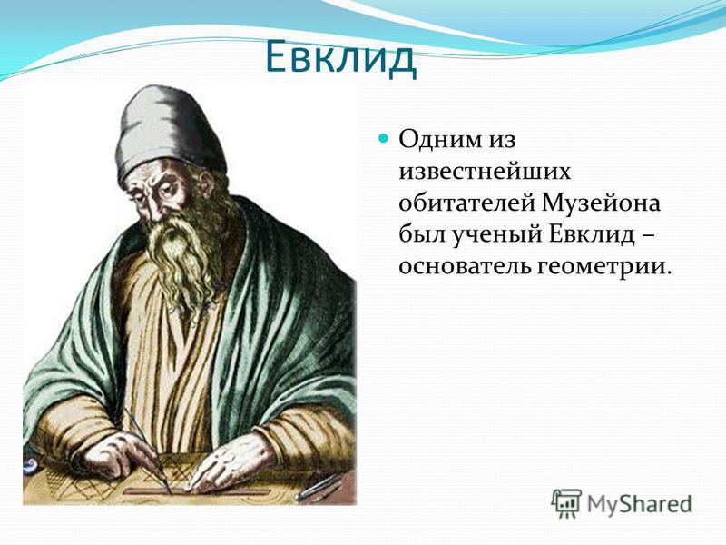 Евклид Одним из известнейших обитателей Музейона был ученый Евклид – основатель геометрии.