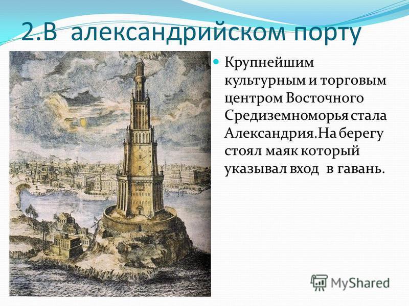 2. В александрийском порту Крупнейшим культурным и торговым центром Восточного Средиземноморья стала Александрия.На берегу стоял маяк который указывал вход в гавань.