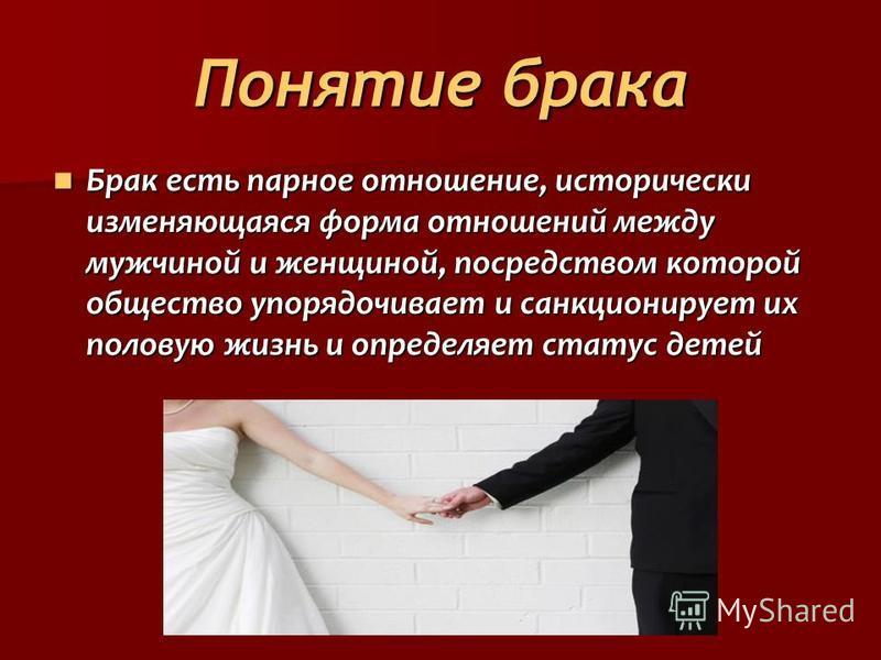 Понятие брака Брак есть парное отношение, исторически изменяющаяся форма отношений между мужчиной и женщиной, посредством которой общество упорядочивает и санкционирует их половую жизнь и определяет статус детей Брак есть парное отношение, историческ