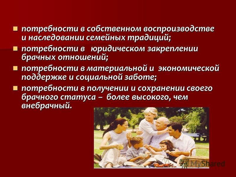 потребности в собственном воспроизводстве и наследовании семейных традиций; потребности в собственном воспроизводстве и наследовании семейных традиций; потребности в юридическом закреплении брачных отношений; потребности в юридическом закреплении бра