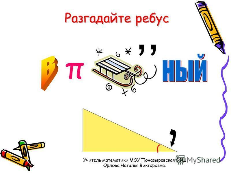 Разгадайте ребус π Учитель математики МОУ Поназыревская СОШ Орлова Наталья Викторовна.