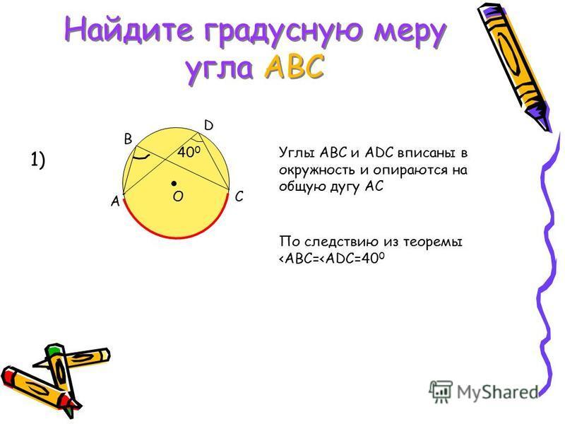 Найдите градусную меру угла АВС А В D CO 40 0 1) Углы АВС и ADC вписаны в окружность и опираются на общую дугу АС По следствию из теоремы <ABC=<ADC=40 0