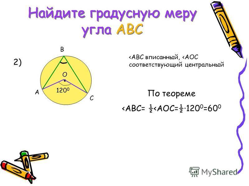 Найдите градусную меру угла АВС A B C O 120 0 2) <ABC вписанный, <АОС соответствующий центральный По теореме <АВС= ½<АОС=½·120 0 =60 0