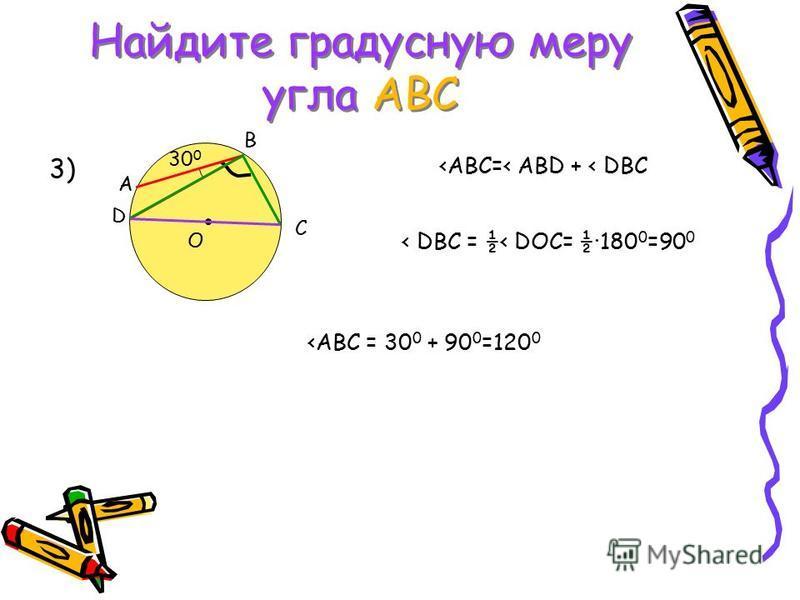 Найдите градусную меру угла АВС C A B D O 30 0 3) <АВС=< ABD + < DBC < DBC = ½< DOC= ½·180 0 =90 0 <ABC = 30 0 + 90 0 =120 0