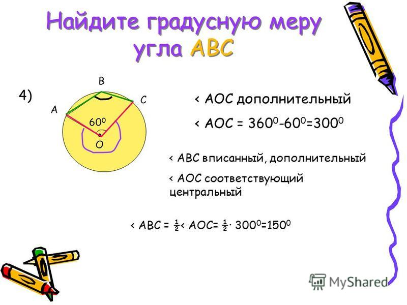 Найдите градусную меру угла АВС A B C O 60 0 4) < AOC дополнительный < АОС = 360 0 -60 0 =300 0 < АВС вписанный, дополнительный < АОС соответствующий центральный < АВС = ½< АОС= ½· 300 0 =150 0