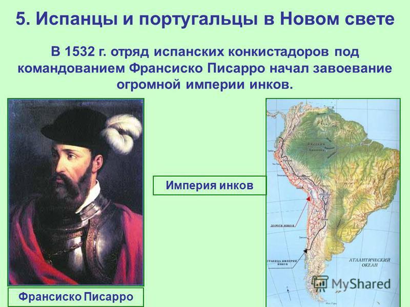 5. Испанцы и португальцы в Новом свете В 1532 г. отряд испанских конкистадоров под командованием Франсиско Писарро начал завоевание огромной империи инков. Франсиско Писарро Империя инков