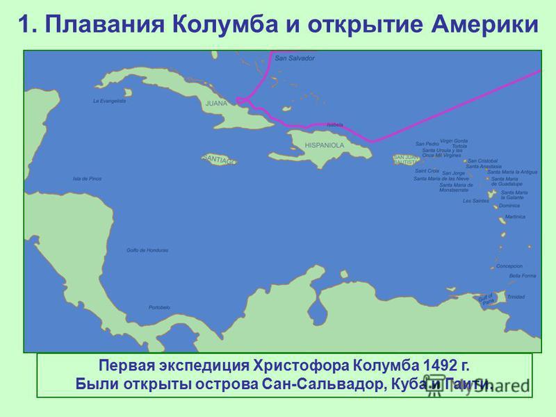1. Плавания Колумба и открытие Америки Первая экспедиция Христофора Колумба 1492 г. Были открыты острова Сан-Сальвадор, Куба и Гаити.