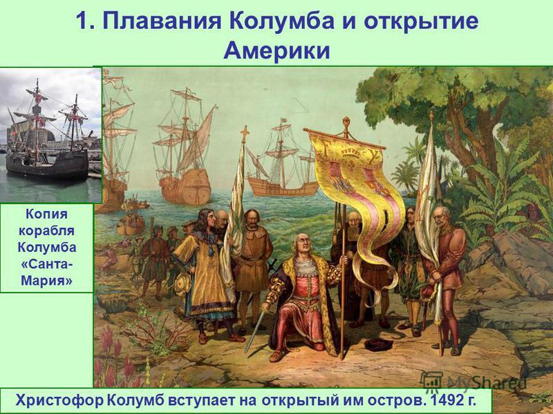 1. Плавания Колумба и открытие Америки Христофор Колумб вступает на открытый им остров. 1492 г. Копия корабля Колумба «Санта- Мария»