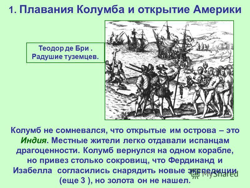 1. Плавания Колумба и открытие Америки Теодор де Бри. Радушие туземцев. Колумб не сомневался, что открытые им острова – это Индия. Местные жители легко отдавали испанцам драгоценности. Колумб вернулся на одном корабле, но привез столько сокровищ, что