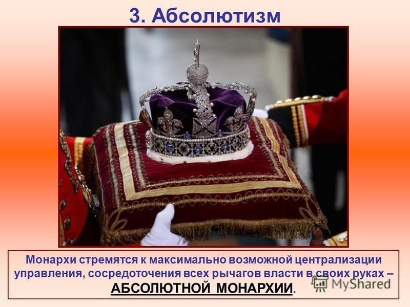 3. Абсолютизм Монархи стремятся к максимально возможной централизации управления, сосредоточения всех рычагов власти в своих руках – АБСОЛЮТНОЙ МОНАРХИИ.