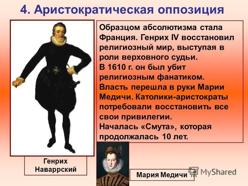 4. Аристократическая оппозиция Генрих Наваррский Образцом абсолютизма стала Франция. Генрих IV восстановил религиозный мир, выступая в роли верховного судьи. В 1610 г. он был убит религиозным фанатиком. Власть перешла в руки Марии Медичи. Католики-ар