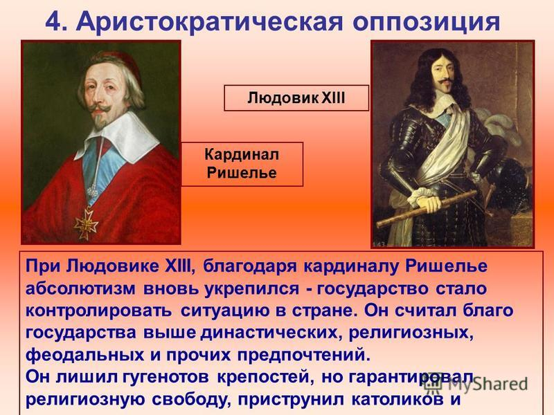 4. Аристократическая оппозиция Кардинал Ришелье При Людовике XIII, благодаря кардиналу Ришелье абсолютизм вновь укрепился - государство стало контролировать ситуацию в стране. Он считал благо государства выше династических, религиозных, феодальных и