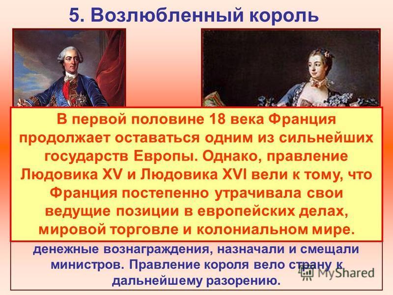 5. Возлюбленный король В 1723 г. королем становится Людовик XVI. Огромное влияние при дворе приобрели фавориты и фаворитки, вмешивавшиеся в государственное управление. Они раздавали должности, награды, денежные вознаграждения, назначали и смещали мин
