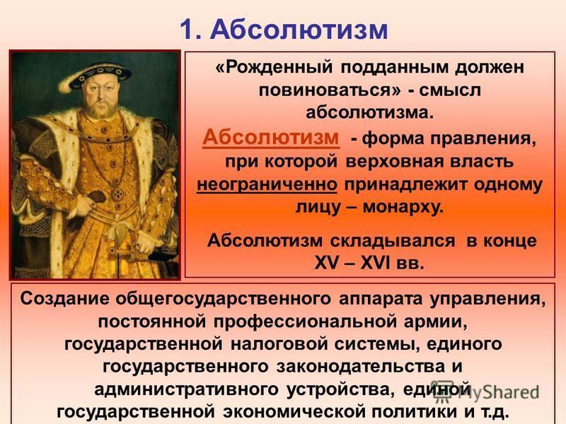1. Абсолютизм «Рожденный подданным должен повиноваться» - смысл абсолютизма. Абсолютизм - форма правления, при которой верховная власть неограниченно принадлежит одному лицу – монарху. Абсолютизм складывался в конце XV – XVI вв. Создание общегосударс